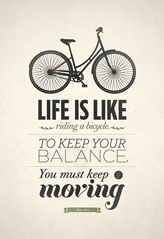 """Life is like riding a bicycle. To keep your balance, you must keep moving."" – Albert Einstein NOTE THAT THIS IMAGE IS NOT MINE!"