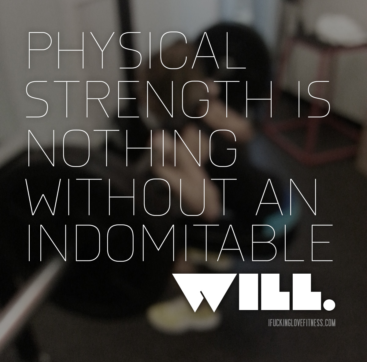 I Fucking Love Fitness | Physical strength is nothing without an indomitable will.