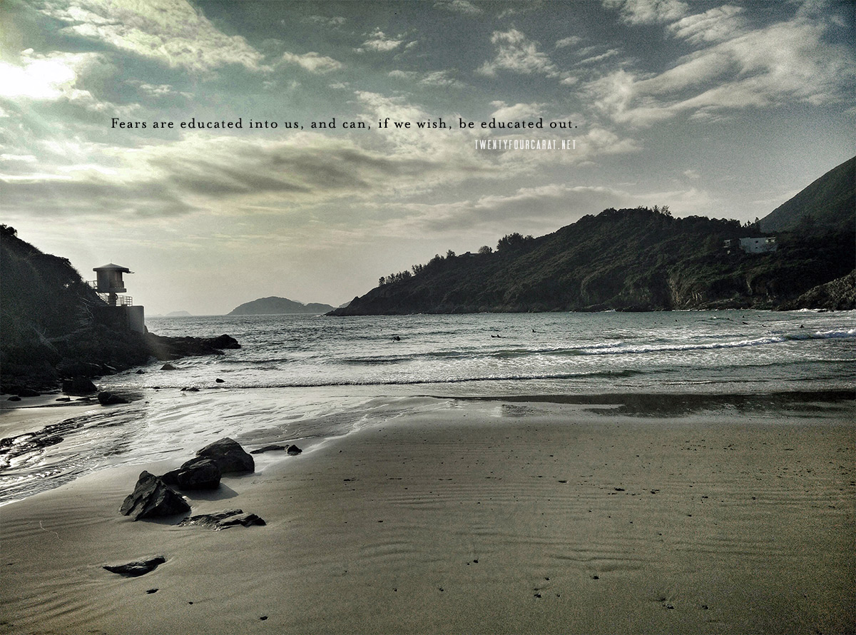 Fears are educated into us, and can, if we wish, be educated out. @ Big Wave Beach in Hong Kong